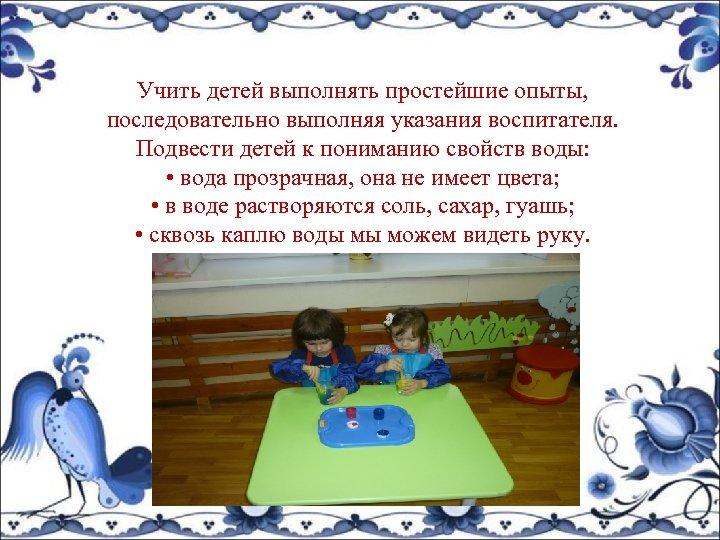 Учить детей выполнять простейшие опыты, последовательно выполняя указания воспитателя. Подвести детей к пониманию свойств