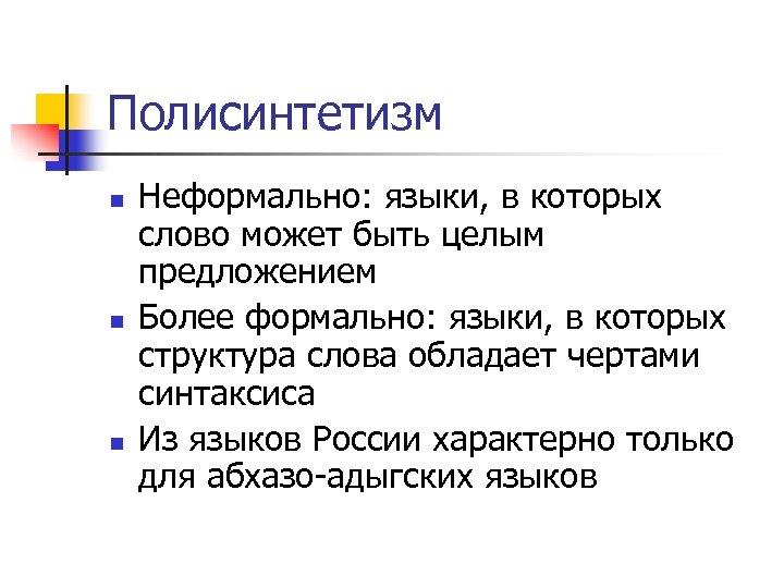 Полисинтетизм n n n Неформально: языки, в которых слово может быть целым предложением Более