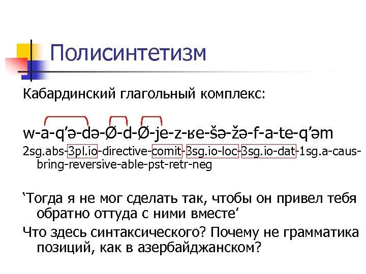 Полисинтетизм Кабардинский глагольный комплекс: w-a-q'ə-də-Ø-d-Ø-je-z-ʁe-šə-žə-f-a-te-q'əm 2 sg. abs-3 pl. io-directive-comit-3 sg. io-loc-3 sg. io-dat-1