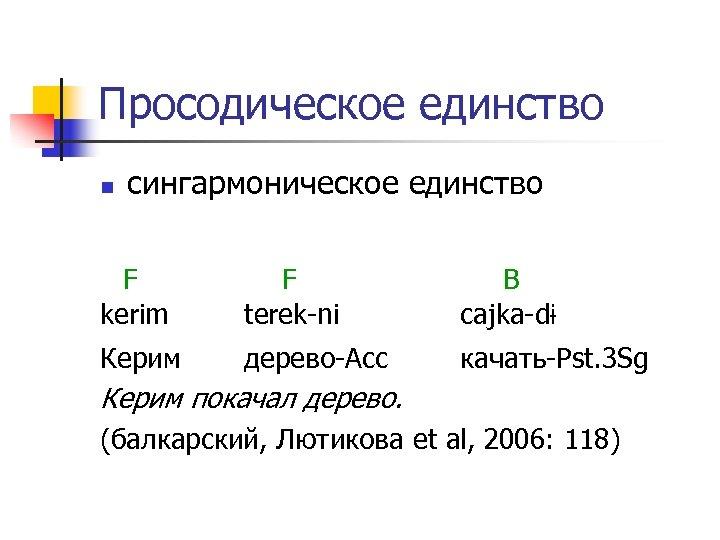 Просодическое единство n сингармоническое единство F kerim F terek-ni B cajka-dɨ Керим дерево-Acc качать-Pst.