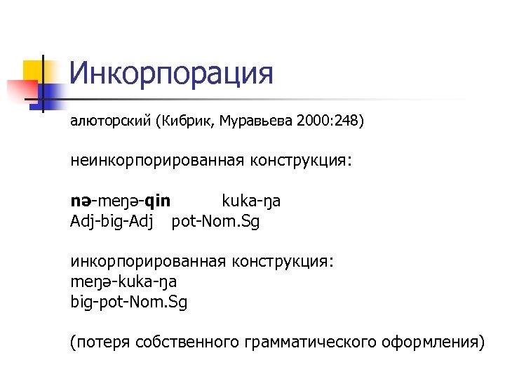 Инкорпорация алюторский (Кибрик, Муравьева 2000: 248) неинкорпорированная конструкция: nə-meŋə-qin kuka-ŋa Adj-big-Adj pot-Nom. Sg инкорпорированная
