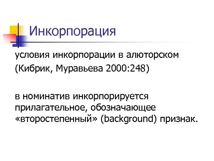 Инкорпорация условия инкорпорации в алюторском (Кибрик, Муравьева 2000: 248) в номинатив инкорпорируется прилагательное, обозначающее