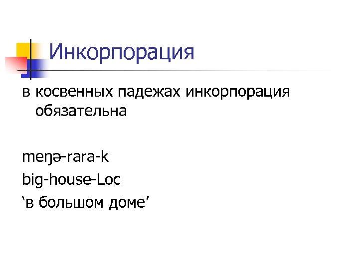 Инкорпорация в косвенных падежах инкорпорация обязательна meŋə-rara-k big-house-Loc 'в большом доме'