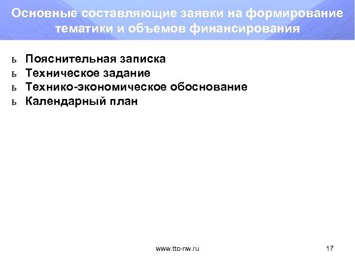 Основные составляющие заявки на формирование тематики и объемов финансирования ь ь Пояснительная записка Техническое