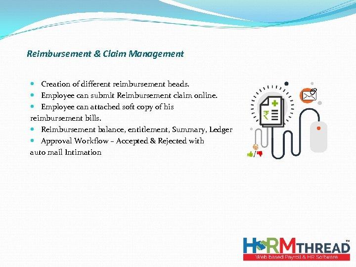 Reimbursement & Claim Management Creation of different reimbursement heads. Employee can submit Reimbursement claim