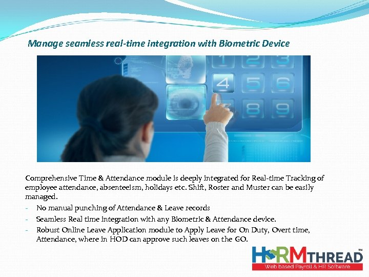 Manage seamless real-time integration with Biometric Device Comprehensive Time & Attendance module is deeply
