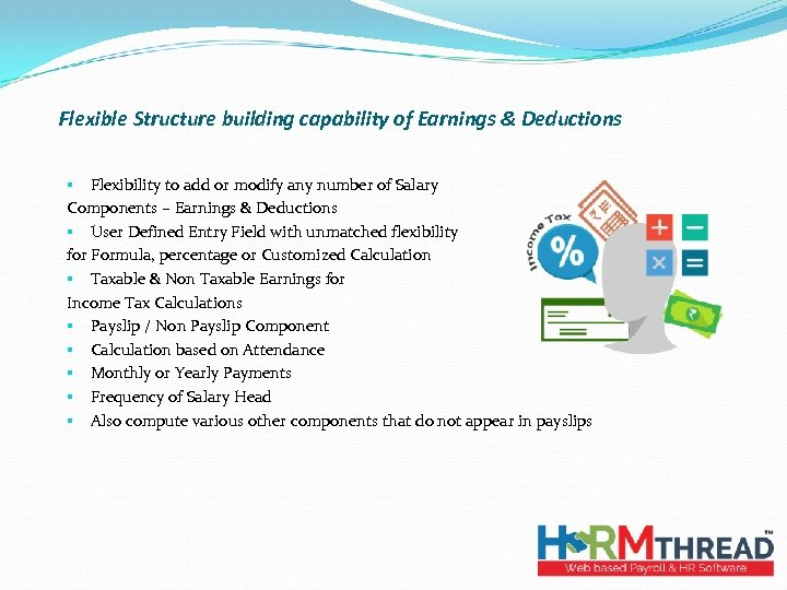 Flexible Structure building capability of Earnings & Deductions § Flexibility to add or modify