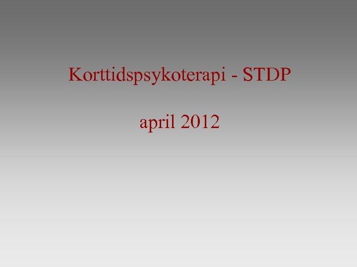 Korttidspsykoterapi - STDP april 2012