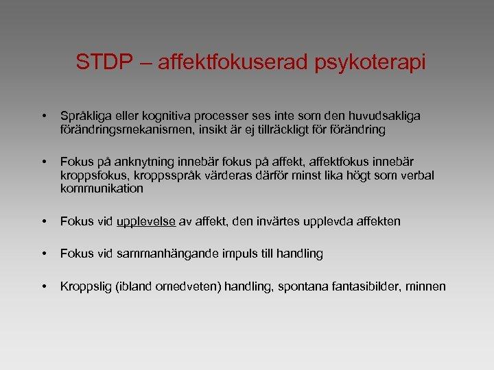 STDP – affektfokuserad psykoterapi • Språkliga eller kognitiva processer ses inte som den huvudsakliga