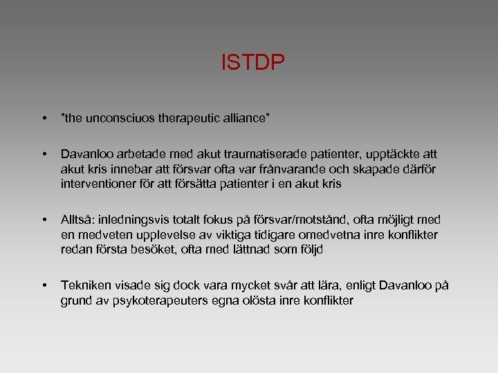 "ISTDP • ""the unconsciuos therapeutic alliance"" • Davanloo arbetade med akut traumatiserade patienter, upptäckte"