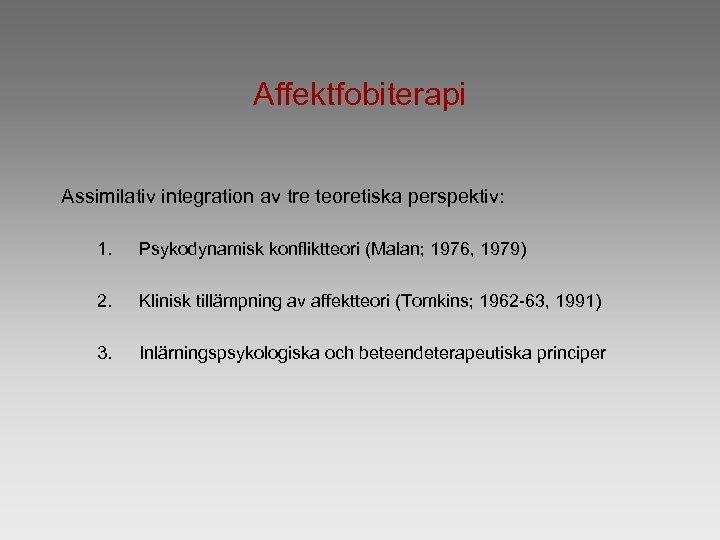 Affektfobiterapi Assimilativ integration av tre teoretiska perspektiv: 1. Psykodynamisk konfliktteori (Malan; 1976, 1979) 2.