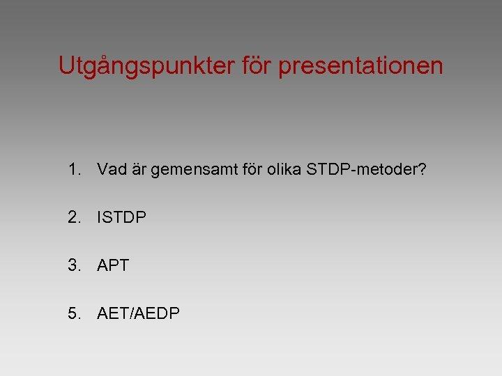 Utgångspunkter för presentationen 1. Vad är gemensamt för olika STDP-metoder? 2. ISTDP 3. APT