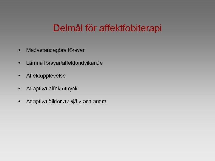Delmål för affektfobiterapi • Medvetandegöra försvar • Lämna försvar/affektundvikande • Affektupplevelse • Adaptiva affektuttryck