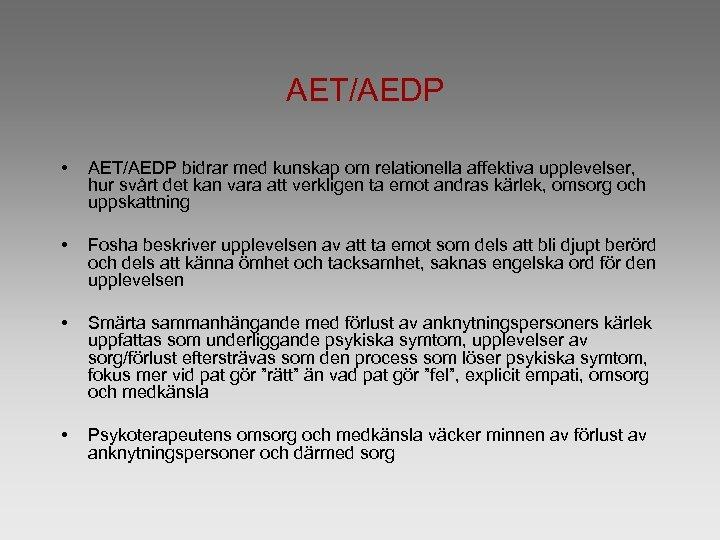 AET/AEDP • AET/AEDP bidrar med kunskap om relationella affektiva upplevelser, hur svårt det kan