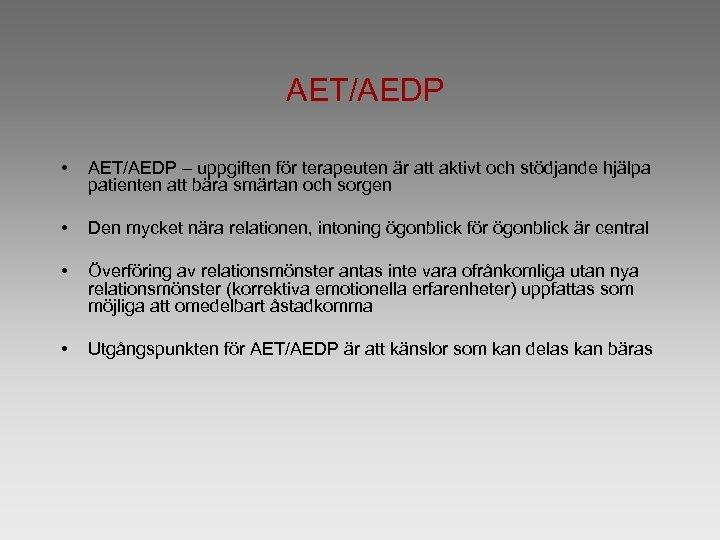 AET/AEDP • AET/AEDP – uppgiften för terapeuten är att aktivt och stödjande hjälpa patienten