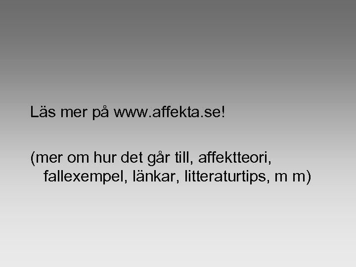 Läs mer på www. affekta. se! (mer om hur det går till, affektteori, fallexempel,