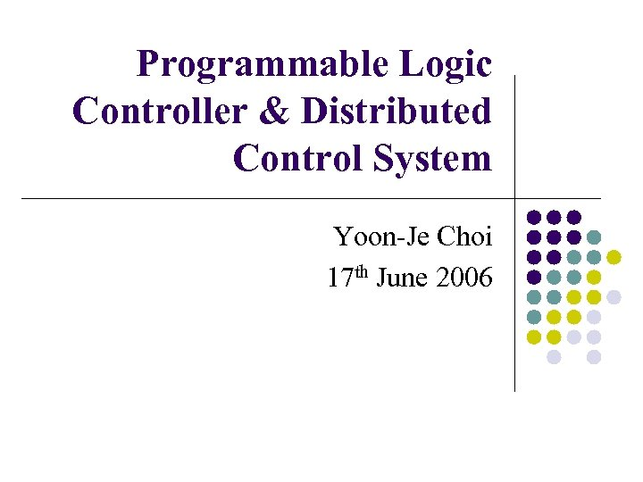 Programmable Logic Controller & Distributed Control System Yoon-Je Choi 17 th June 2006