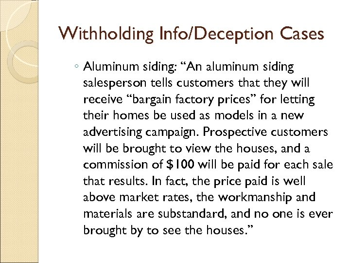 """Withholding Info/Deception Cases ◦ Aluminum siding: """"An aluminum siding salesperson tells customers that they"""