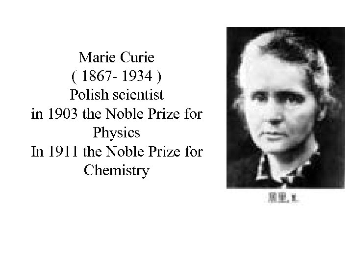 Marie Curie ( 1867 - 1934 ) Polish scientist in 1903 the Noble Prize