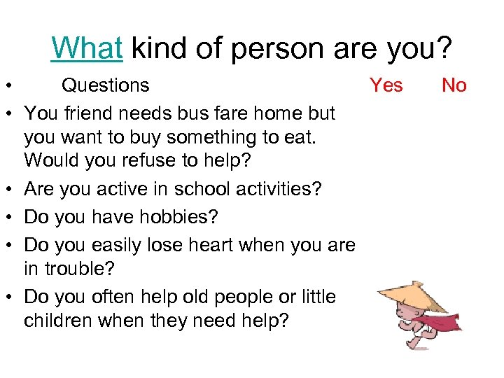 What kind of person are you? • Questions Yes • You friend needs bus