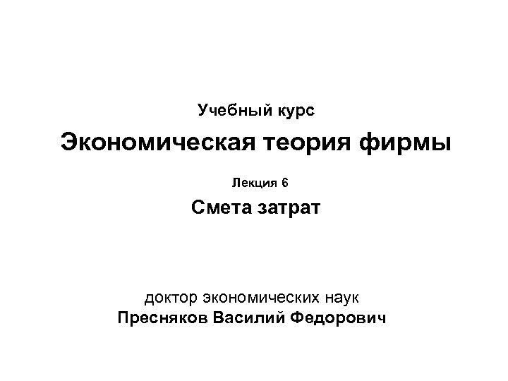 Учебный курс Экономическая теория фирмы Лекция 6 Смета затрат доктор экономических наук Пресняков Василий