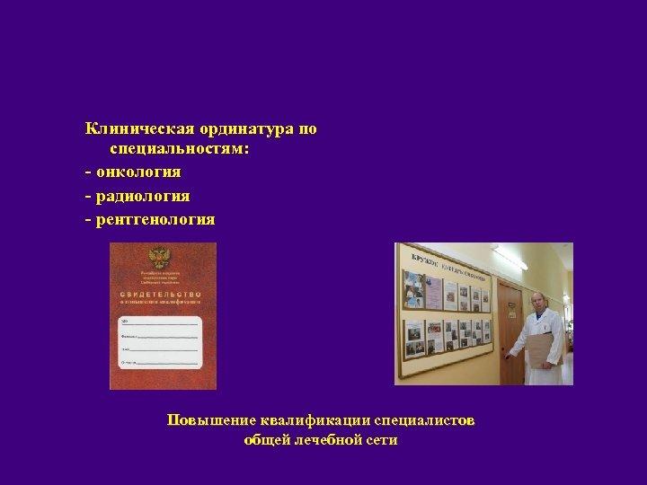 Клиническая ординатура по специальностям: - онкология - радиология - рентгенология Повышение квалификации специалистов общей