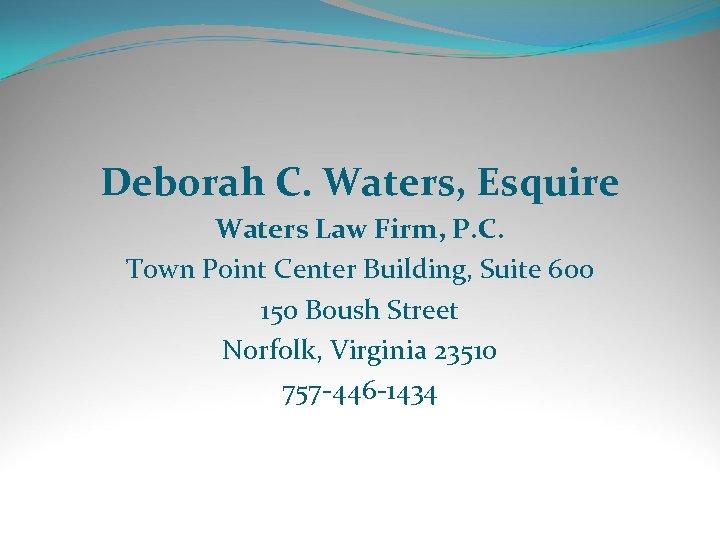 Deborah C. Waters, Esquire Waters Law Firm, P. C. Town Point Center Building, Suite
