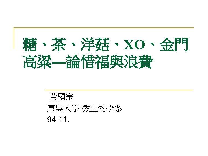 糖、茶、洋菇、XO、金門 高粱—論惜福與浪費 黃顯宗 東吳大學 微生物學系 94. 11.