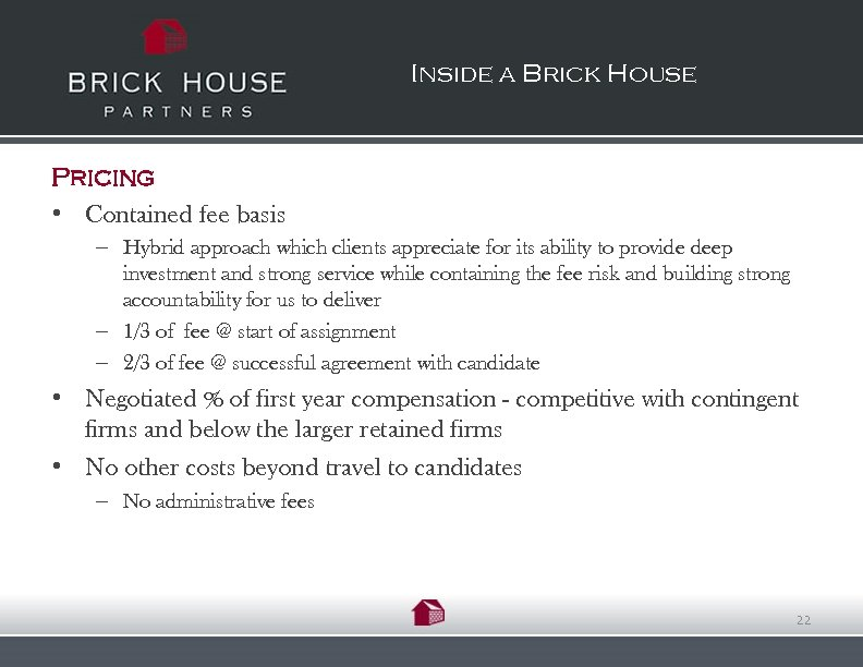 Inside a Brick House Pricing • Contained fee basis – Hybrid approach which clients