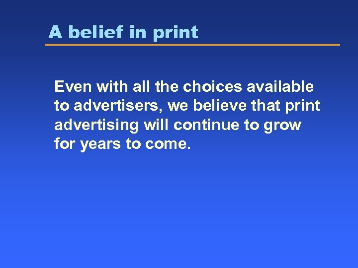 A belief in print Even with all the choices available to advertisers, we believe