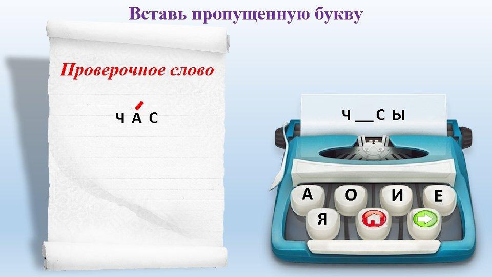 Вставь пропущенную букву Проверочное слово Ч А С Ы Ч А С А О