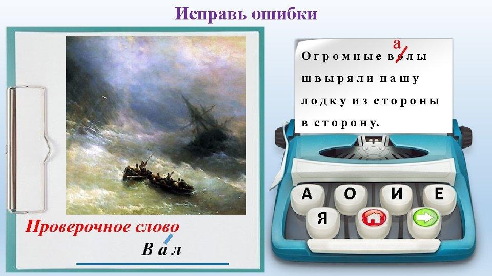 Исправь ошибки а Огромные волы швыряли нашу лодку из стороны в с т о