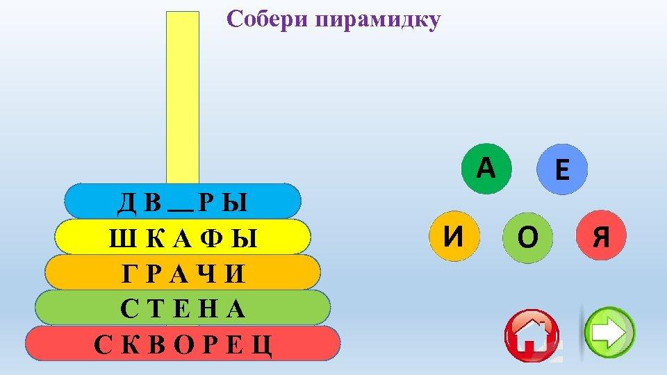 Собери пирамидку ДВОРЫ ШКАФЫ ГРАЧИ СТЕНА СКВОРЕЦ А И Е О Я