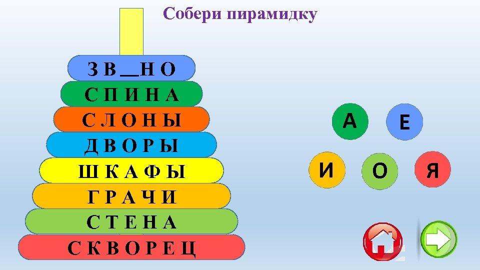 Собери пирамидку ЗВЕНО СПИНА СЛОНЫ ДВОРЫ ШКАФЫ ГРАЧИ СТЕНА СКВОРЕЦ А И Е О