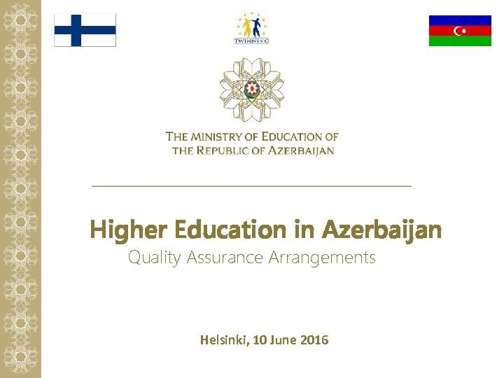 Higher Education in Azerbaijan Quality Assurance Arrangements Helsinki, 10 June 2016