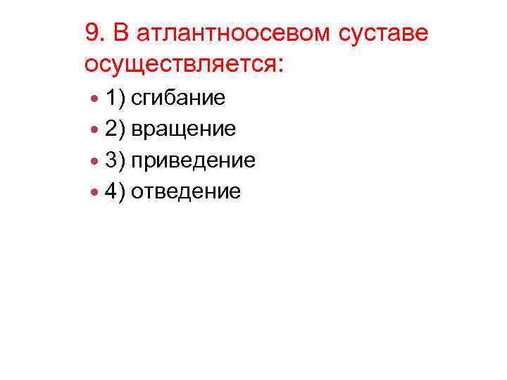 9. В атлантноосевом суставе осуществляется: 1) сгибание 2) вращение 3) приведение 4) отведение
