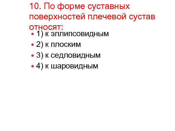 10. По форме суставных поверхностей плечевой сустав относят: 1) к эллипсовидным 2) к плоским