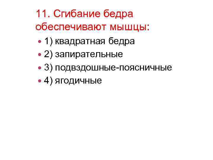 11. Сгибание бедра обеспечивают мышцы: 1) квадратная бедра 2) запирательные 3) подвздошные-поясничные 4) ягодичные