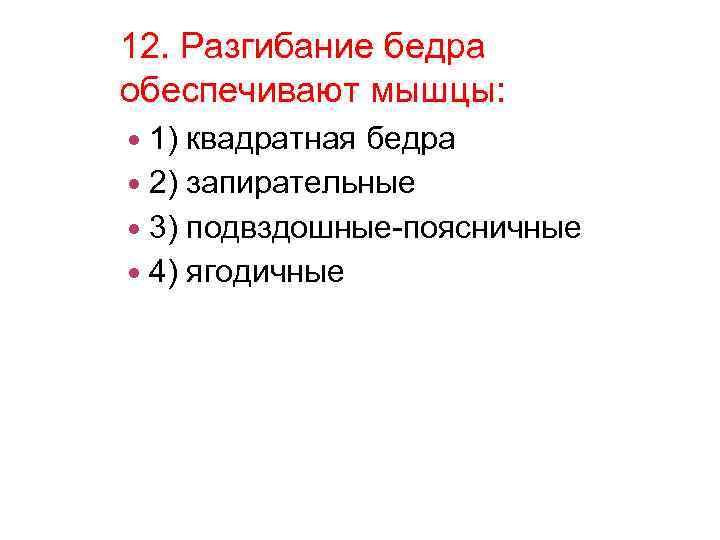 12. Разгибание бедра обеспечивают мышцы: 1) квадратная бедра 2) запирательные 3) подвздошные-поясничные 4) ягодичные
