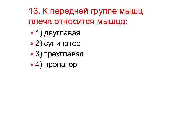13. К передней группе мышц плеча относится мышца: 1) двуглавая 2) супинатор 3) трехглавая