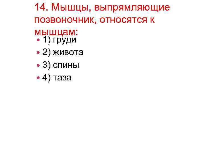 14. Мышцы, выпрямляющие позвоночник, относятся к мышцам: 1) груди 2) живота 3) спины 4)