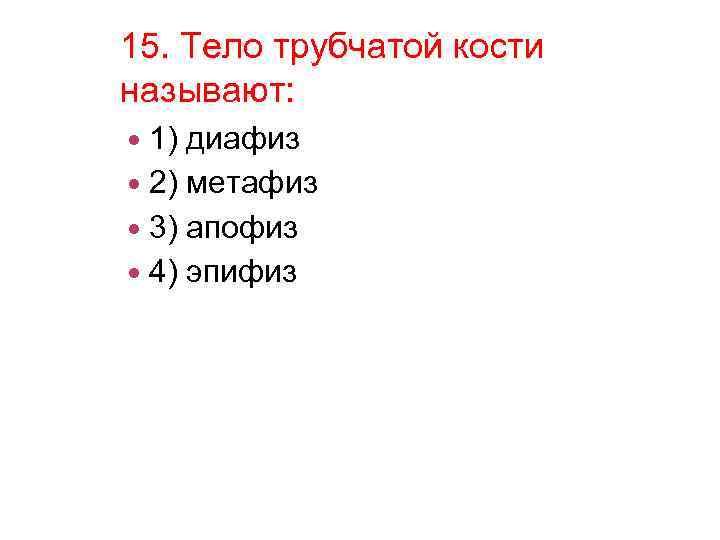 15. Тело трубчатой кости называют: 1) диафиз 2) метафиз 3) апофиз 4) эпифиз
