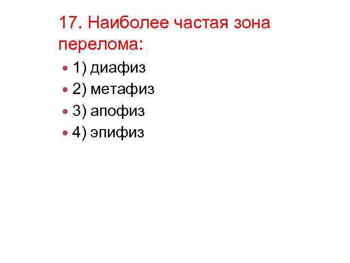 17. Наиболее частая зона перелома: 1) диафиз 2) метафиз 3) апофиз 4) эпифиз