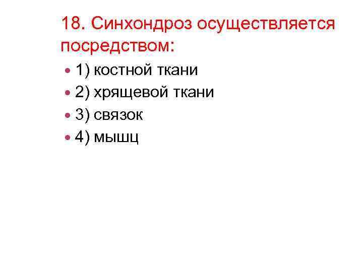 18. Синхондроз осуществляется посредством: 1) костной ткани 2) хрящевой ткани 3) связок 4) мышц