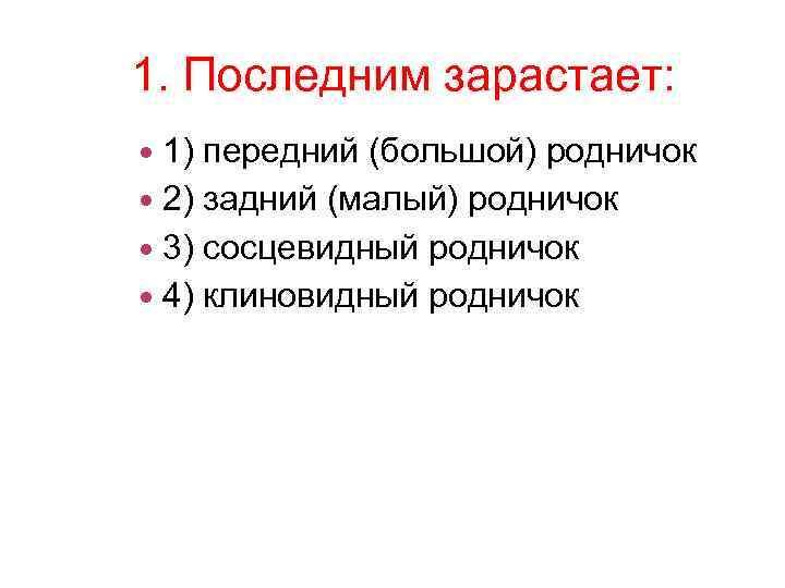 1. Последним зарастает: 1) передний (большой) родничок 2) задний (малый) родничок 3) сосцевидный родничок