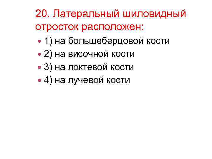 20. Латеральный шиловидный отросток расположен: 1) на большеберцовой кости 2) на височной кости 3)