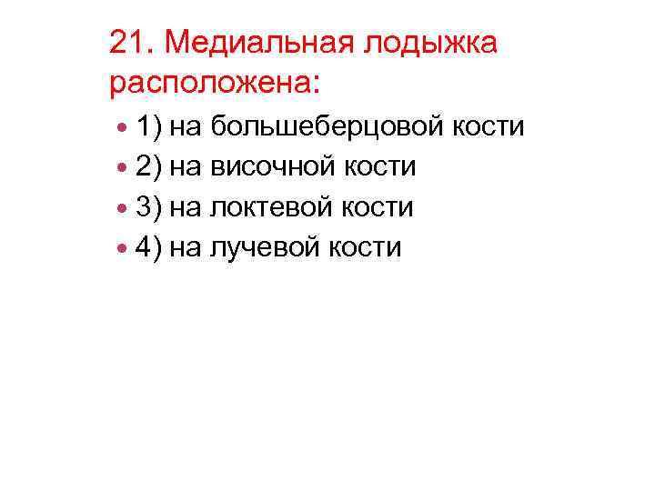 21. Медиальная лодыжка расположена: 1) на большеберцовой кости 2) на височной кости 3) на
