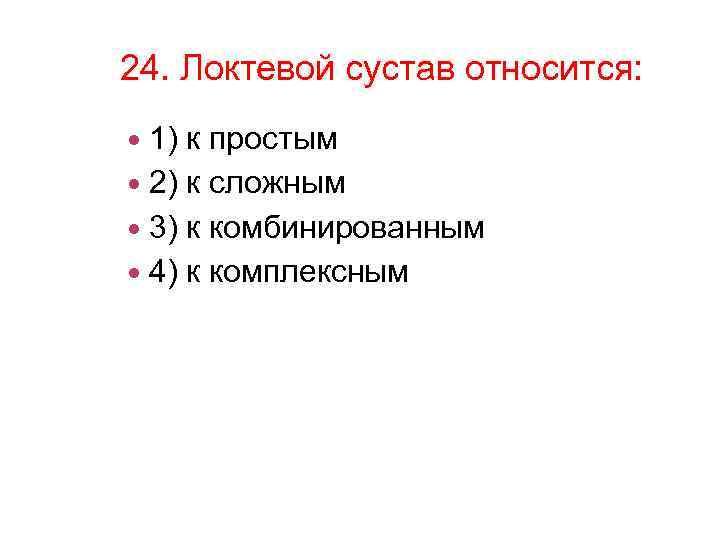 24. Локтевой сустав относится: 1) к простым 2) к сложным 3) к комбинированным 4)