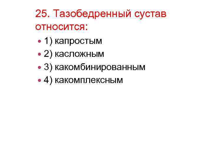 25. Тазобедренный сустав относится: 1) капростым 2) касложным 3) какомбинированным 4) какомплексным