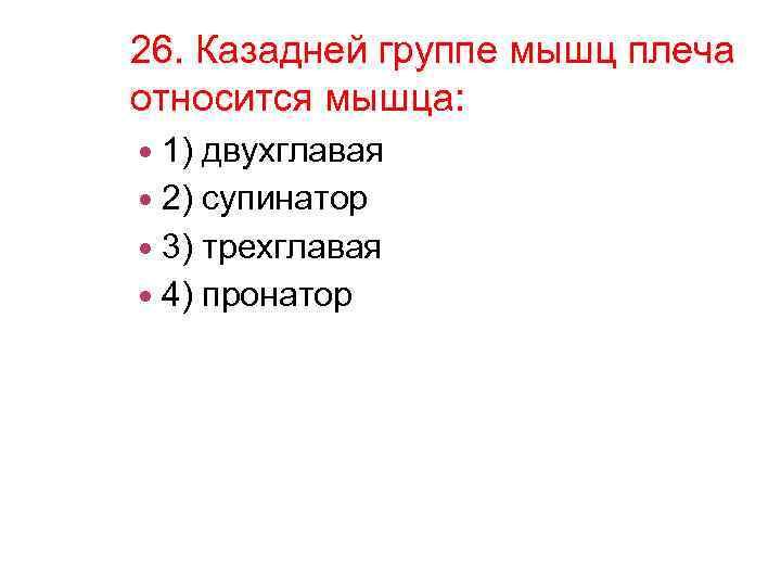 26. Казадней группе мышц плеча относится мышца: 1) двухглавая 2) супинатор 3) трехглавая 4)